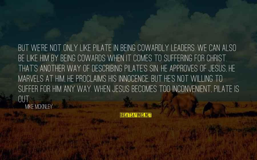 Being Willing Sayings By Mike McKinley: But we're not only like Pilate in being cowardly leaders. We can also be like