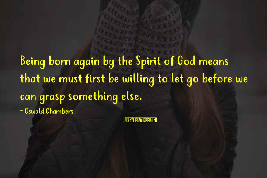 Being Willing Sayings By Oswald Chambers: Being born again by the Spirit of God means that we must first be willing