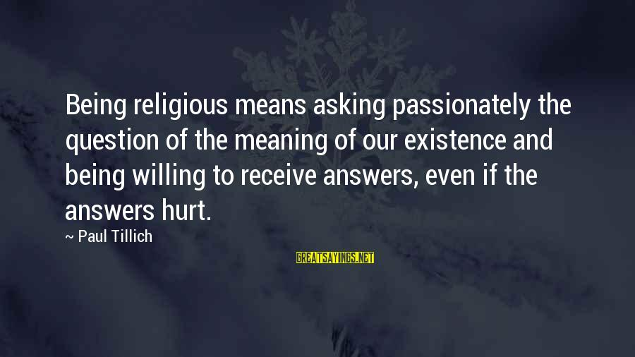 Being Willing Sayings By Paul Tillich: Being religious means asking passionately the question of the meaning of our existence and being