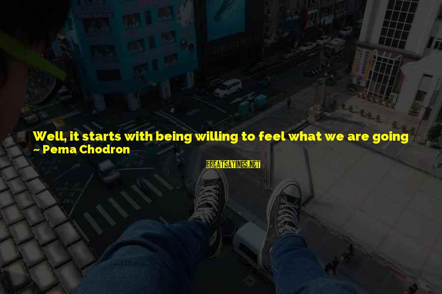 Being Willing Sayings By Pema Chodron: Well, it starts with being willing to feel what we are going through. It starts