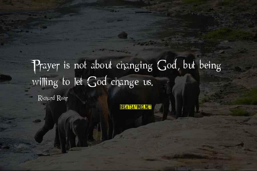 Being Willing Sayings By Richard Rohr: Prayer is not about changing God, but being willing to let God change us.