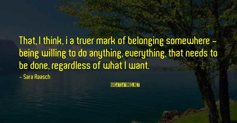 Being Willing Sayings By Sara Raasch: That, I think, i a truer mark of belonging somewhere - being willing to do