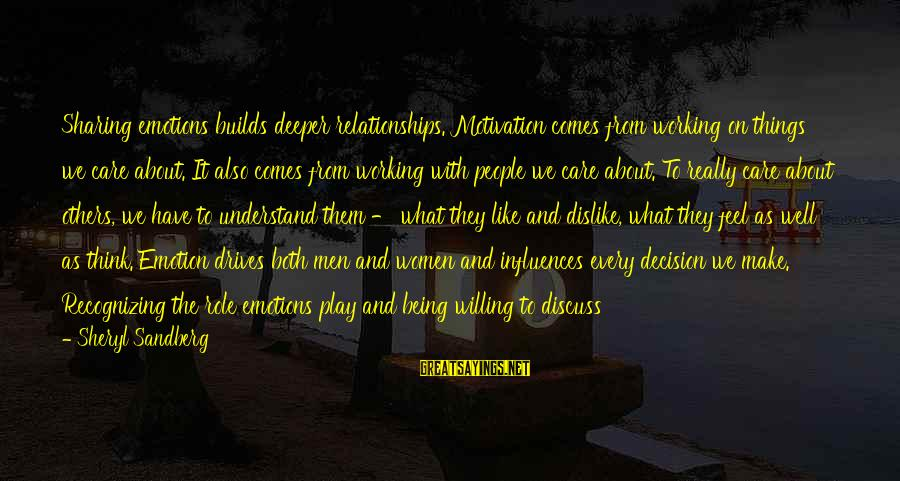Being Willing Sayings By Sheryl Sandberg: Sharing emotions builds deeper relationships. Motivation comes from working on things we care about. It