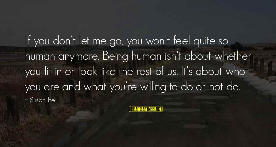 Being Willing Sayings By Susan Ee: If you don't let me go, you won't feel quite so human anymore. Being human