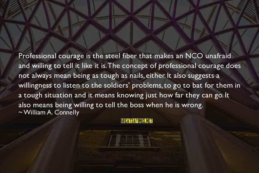 Being Willing Sayings By William A. Connelly: Professional courage is the steel fiber that makes an NCO unafraid and willing to tell
