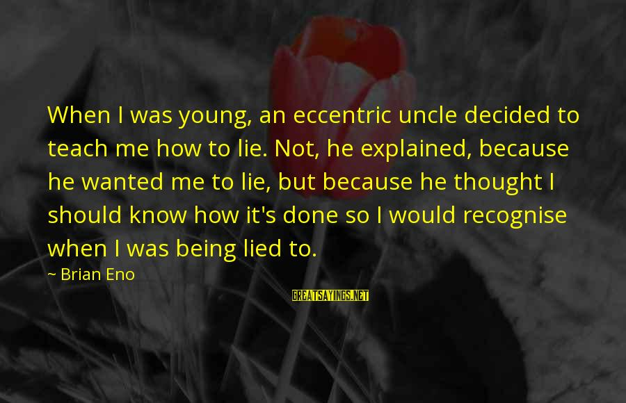 Being Young Sayings By Brian Eno: When I was young, an eccentric uncle decided to teach me how to lie. Not,