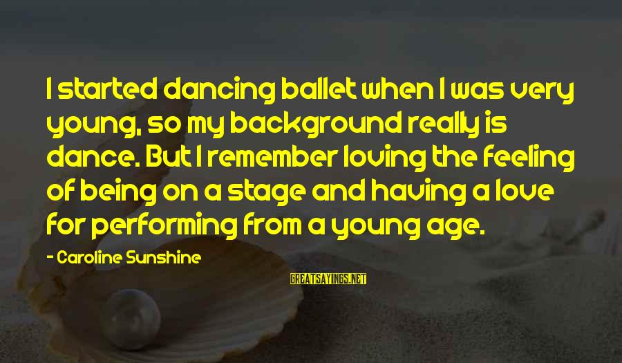 Being Young Sayings By Caroline Sunshine: I started dancing ballet when I was very young, so my background really is dance.
