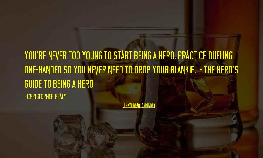 Being Young Sayings By Christopher Healy: You're never too young to start being a hero. Practice dueling one-handed so you never