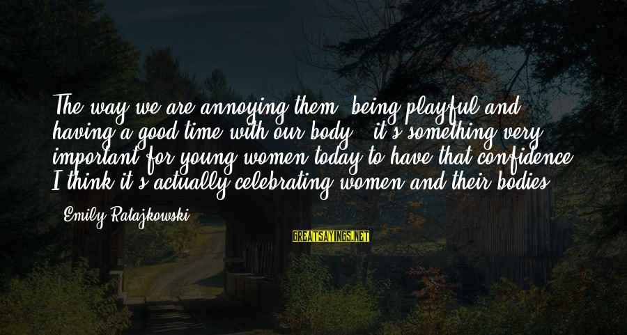 Being Young Sayings By Emily Ratajkowski: The way we are annoying them, being playful and having a good time with our