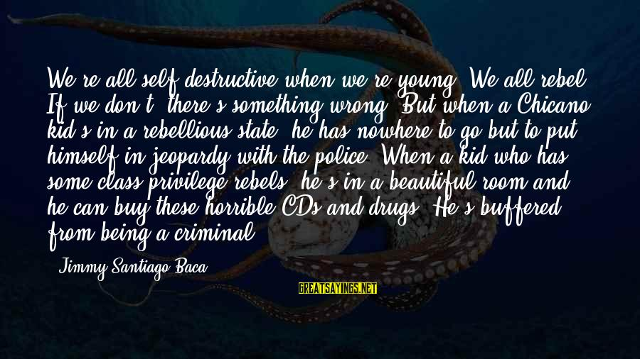 Being Young Sayings By Jimmy Santiago Baca: We're all self-destructive when we're young. We all rebel. If we don't, there's something wrong.