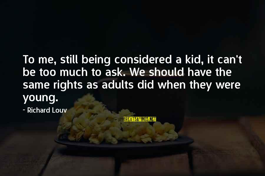 Being Young Sayings By Richard Louv: To me, still being considered a kid, it can't be too much to ask. We