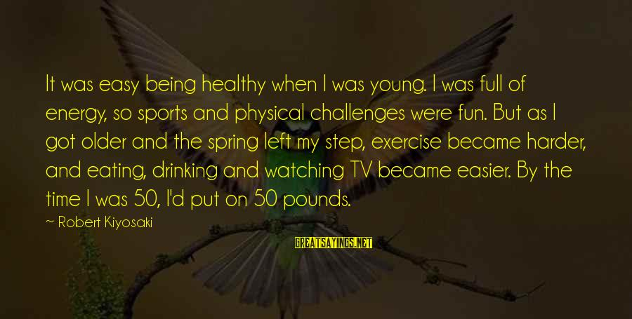 Being Young Sayings By Robert Kiyosaki: It was easy being healthy when I was young. I was full of energy, so