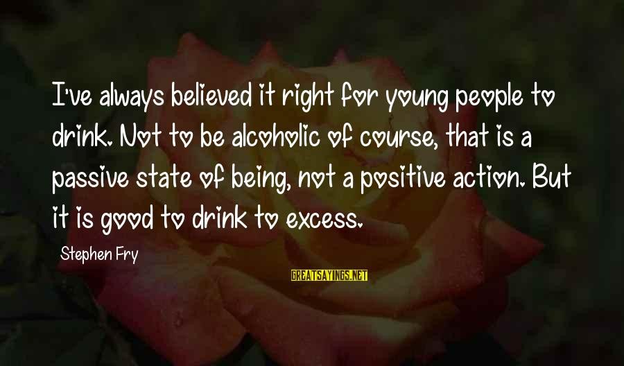 Being Young Sayings By Stephen Fry: I've always believed it right for young people to drink. Not to be alcoholic of