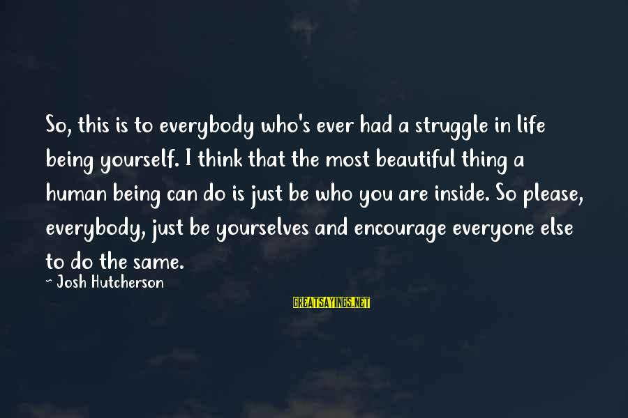 Being Yourself And Beautiful Sayings By Josh Hutcherson: So, this is to everybody who's ever had a struggle in life being yourself. I