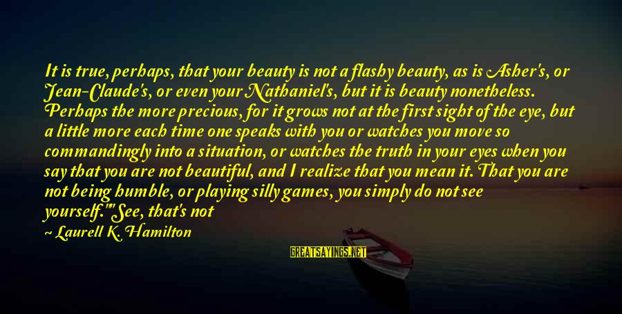 Being Yourself And Beautiful Sayings By Laurell K. Hamilton: It is true, perhaps, that your beauty is not a flashy beauty, as is Asher's,