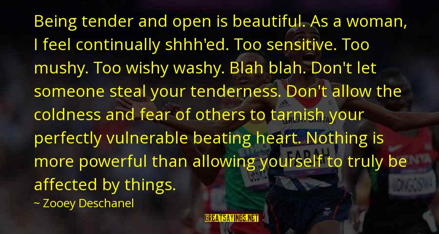 Being Yourself And Beautiful Sayings By Zooey Deschanel: Being tender and open is beautiful. As a woman, I feel continually shhh'ed. Too sensitive.