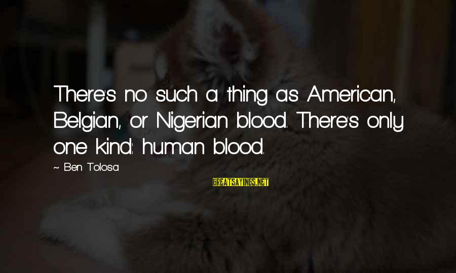 Belgian Sayings By Ben Tolosa: There's no such a thing as American, Belgian, or Nigerian blood. There's only one kind: