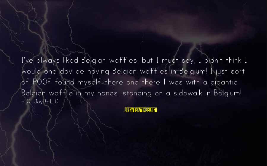 Belgian Sayings By C. JoyBell C.: I've always liked Belgian waffles, but I must say, I didn't think I would one
