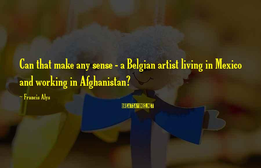 Belgian Sayings By Francis Alys: Can that make any sense - a Belgian artist living in Mexico and working in