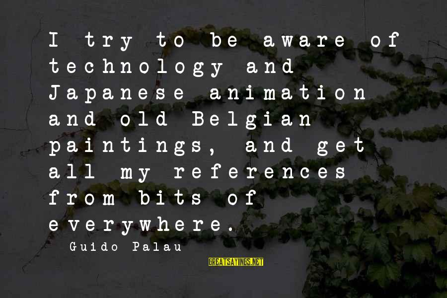 Belgian Sayings By Guido Palau: I try to be aware of technology and Japanese animation and old Belgian paintings, and