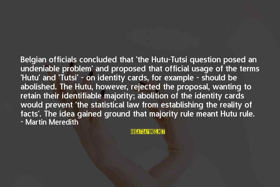 Belgian Sayings By Martin Meredith: Belgian officials concluded that 'the Hutu-Tutsi question posed an undeniable problem' and proposed that official