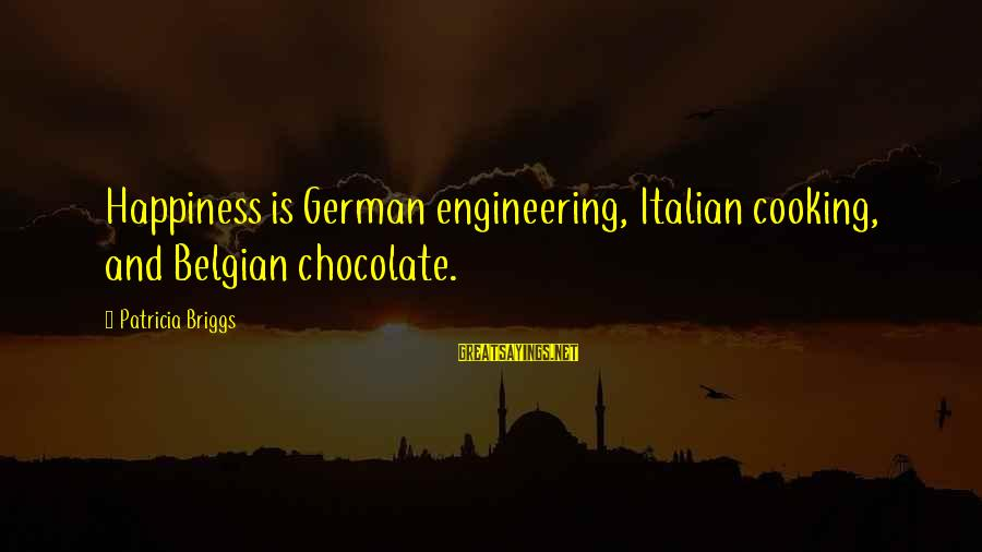 Belgian Sayings By Patricia Briggs: Happiness is German engineering, Italian cooking, and Belgian chocolate.