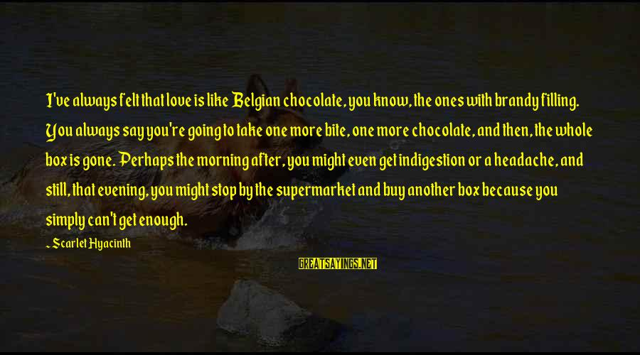 Belgian Sayings By Scarlet Hyacinth: I've always felt that love is like Belgian chocolate, you know, the ones with brandy