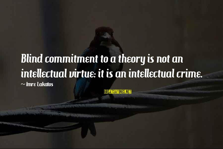 Beliece Sayings By Imre Lakatos: Blind commitment to a theory is not an intellectual virtue: it is an intellectual crime.