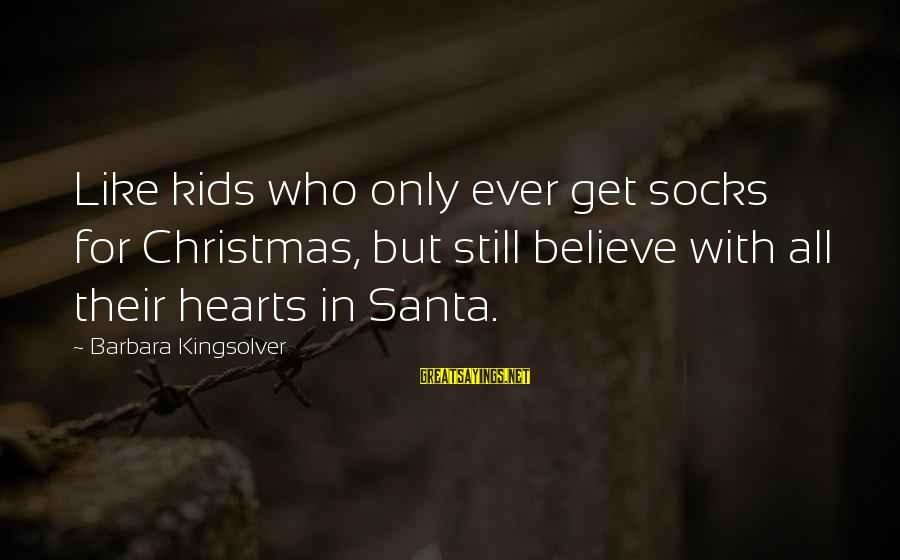 Believe In Christmas Sayings By Barbara Kingsolver: Like kids who only ever get socks for Christmas, but still believe with all their