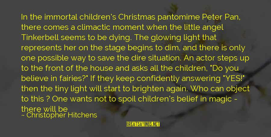 Believe In Christmas Sayings By Christopher Hitchens: In the immortal children's Christmas pantomime Peter Pan, there comes a climactic moment when the