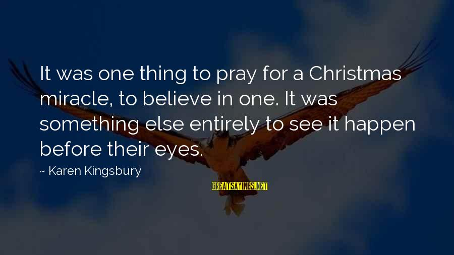 Believe In Christmas Sayings By Karen Kingsbury: It was one thing to pray for a Christmas miracle, to believe in one. It