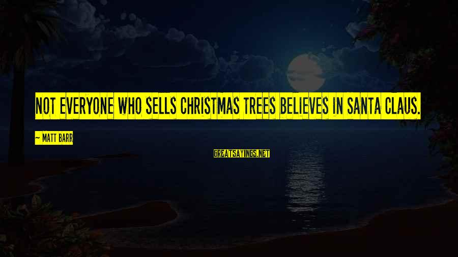 Believe In Christmas Sayings By Matt Barr: Not everyone who sells Christmas trees believes in Santa Claus.