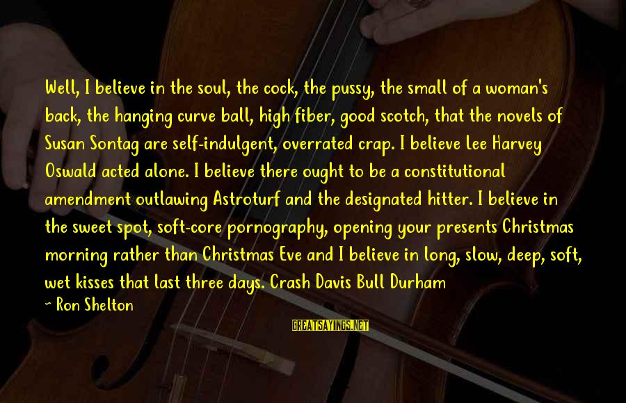 Believe In Christmas Sayings By Ron Shelton: Well, I believe in the soul, the cock, the pussy, the small of a woman's