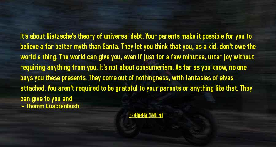 Believe In Christmas Sayings By Thomm Quackenbush: It's about Nietzsche's theory of universal debt. Your parents make it possible for you to
