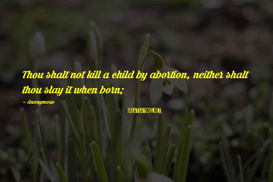 Believin Sayings By Anonymous: Thou shalt not kill a child by abortion, neither shalt thou slay it when born;