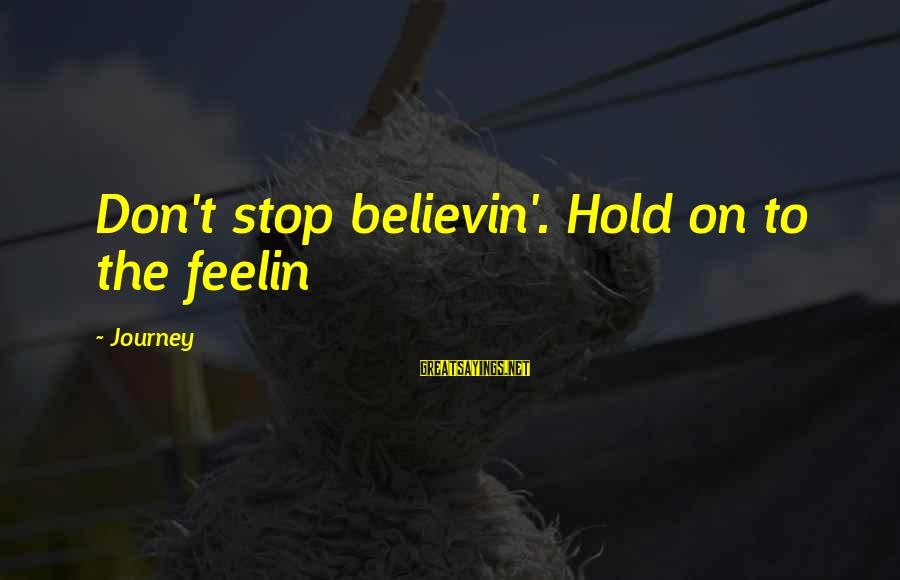 Believin Sayings By Journey: Don't stop believin'. Hold on to the feelin