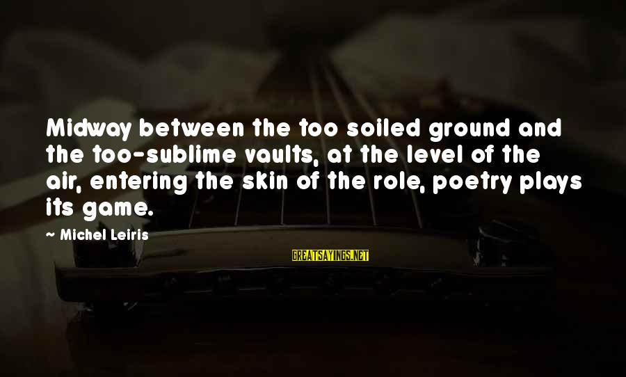 Believin Sayings By Michel Leiris: Midway between the too soiled ground and the too-sublime vaults, at the level of the
