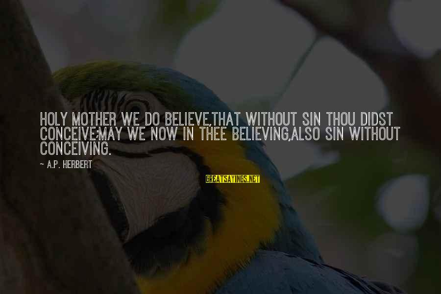 Believing Sayings By A.P. Herbert: Holy Mother we do believe,That without sin Thou didst conceive;May we now in Thee believing,Also