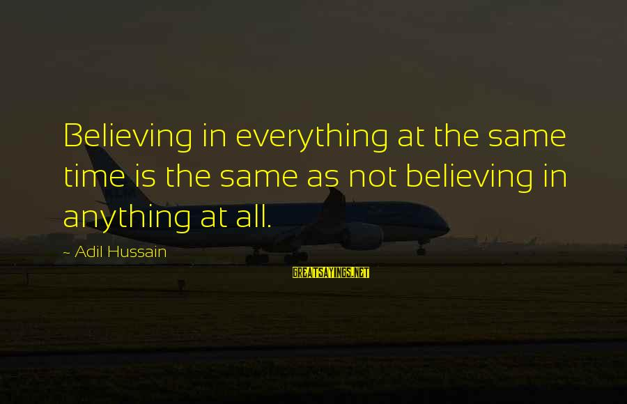 Believing Sayings By Adil Hussain: Believing in everything at the same time is the same as not believing in anything