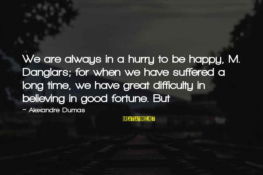 Believing Sayings By Alexandre Dumas: We are always in a hurry to be happy, M. Danglars; for when we have