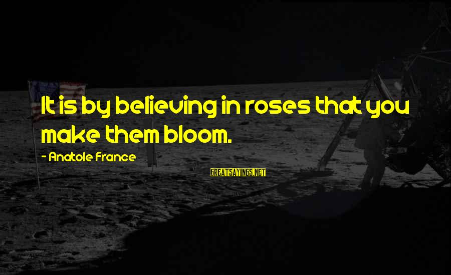 Believing Sayings By Anatole France: It is by believing in roses that you make them bloom.