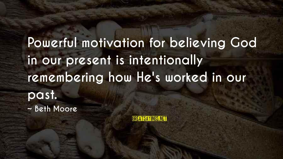 Believing Sayings By Beth Moore: Powerful motivation for believing God in our present is intentionally remembering how He's worked in