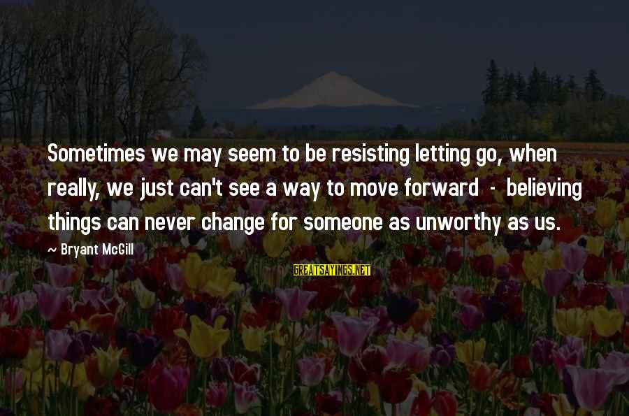Believing Sayings By Bryant McGill: Sometimes we may seem to be resisting letting go, when really, we just can't see