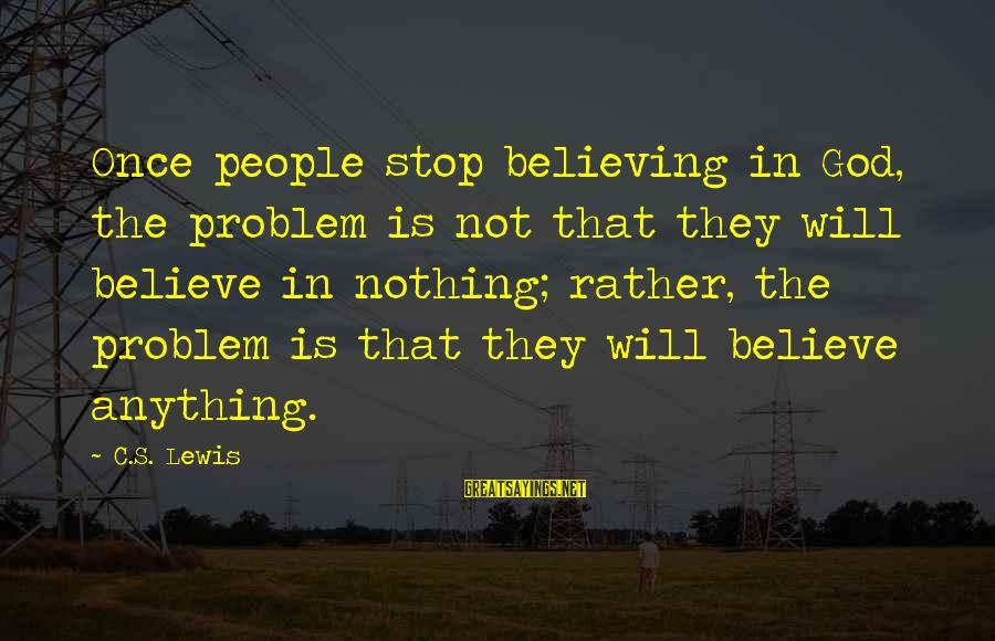 Believing Sayings By C.S. Lewis: Once people stop believing in God, the problem is not that they will believe in