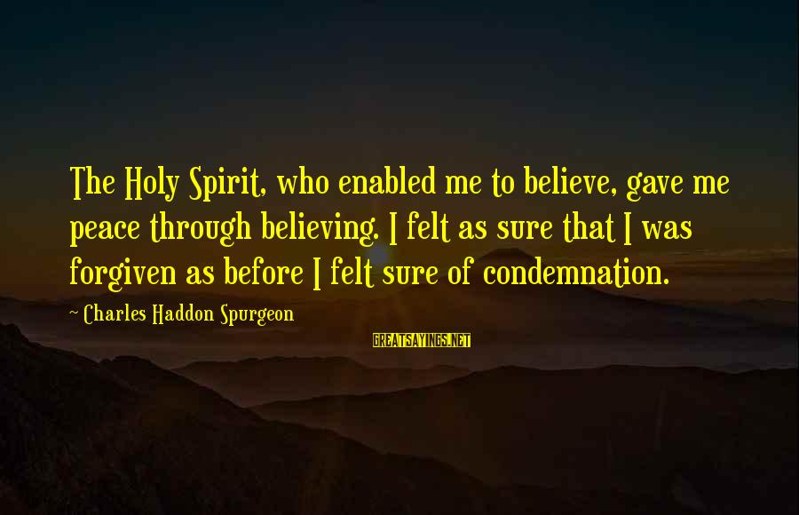 Believing Sayings By Charles Haddon Spurgeon: The Holy Spirit, who enabled me to believe, gave me peace through believing. I felt