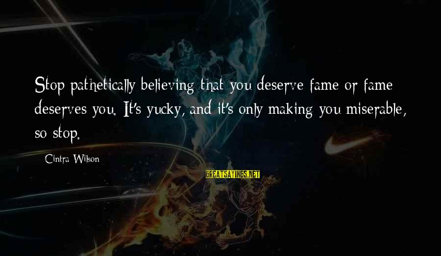 Believing Sayings By Cintra Wilson: Stop pathetically believing that you deserve fame or fame deserves you. It's yucky, and it's