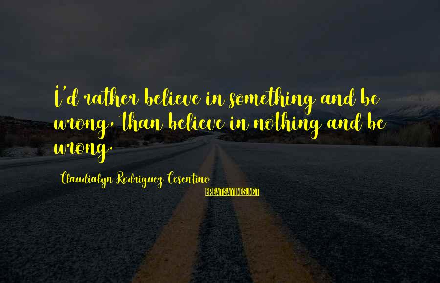Believing Sayings By Claudialyn Rodriguez Cosentino: I'd rather believe in something and be wrong, than believe in nothing and be wrong.