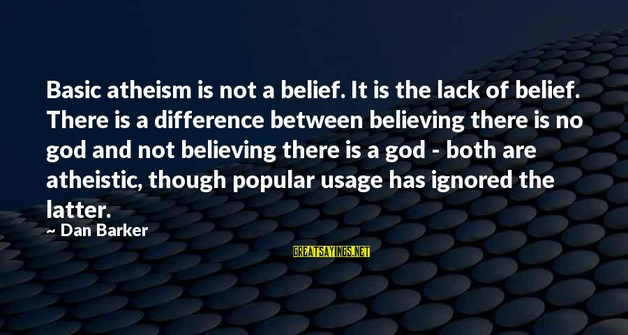 Believing Sayings By Dan Barker: Basic atheism is not a belief. It is the lack of belief. There is a