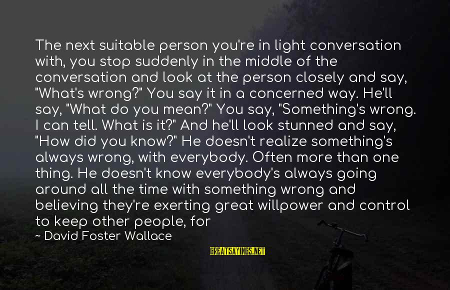 Believing Sayings By David Foster Wallace: The next suitable person you're in light conversation with, you stop suddenly in the middle