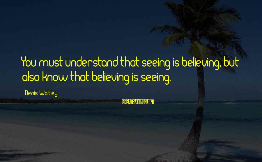 Believing Sayings By Denis Waitley: You must understand that seeing is believing, but also know that believing is seeing.